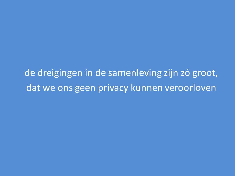 de dreigingen in de samenleving zijn zó groot, dat we ons geen privacy kunnen veroorloven