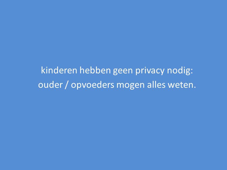 kinderen hebben geen privacy nodig: ouder / opvoeders mogen alles weten.