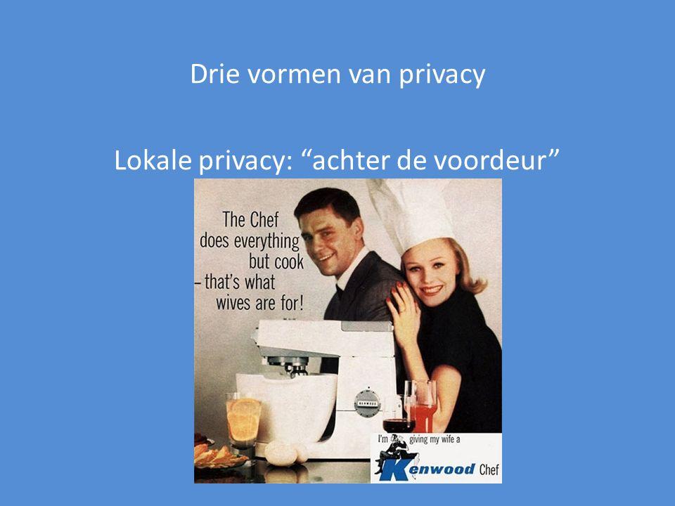 Drie vormen van privacy Lokale privacy: achter de voordeur