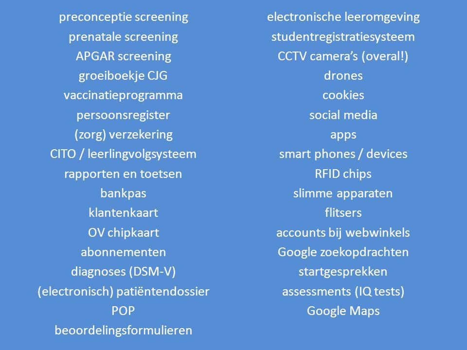preconceptie screening prenatale screening APGAR screening groeiboekje CJG vaccinatieprogramma persoonsregister (zorg) verzekering CITO / leerlingvolgsysteem rapporten en toetsen bankpas klantenkaart OV chipkaart abonnementen diagnoses (DSM-V) (electronisch) patiëntendossier POP beoordelingsformulieren electronische leeromgeving studentregistratiesysteem CCTV camera's (overal!) drones cookies social media apps smart phones / devices RFID chips slimme apparaten flitsers accounts bij webwinkels Google zoekopdrachten startgesprekken assessments (IQ tests) Google Maps