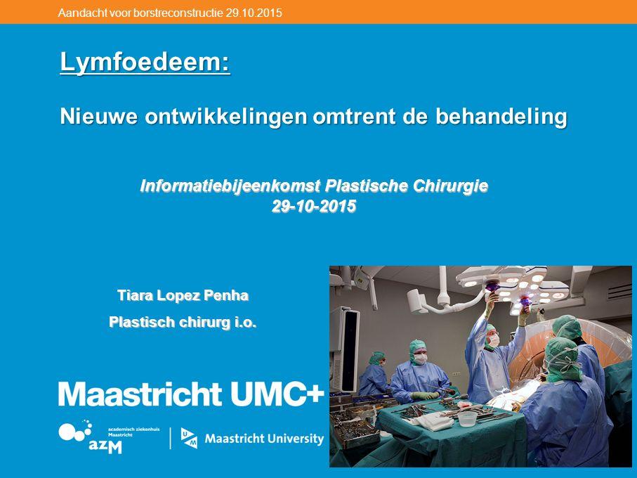 Aandacht voor borstreconstructie 29.10.2015 Lymfoedeem: Nieuwe ontwikkelingen omtrent de behandeling Informatiebijeenkomst Plastische Chirurgie 29-10-