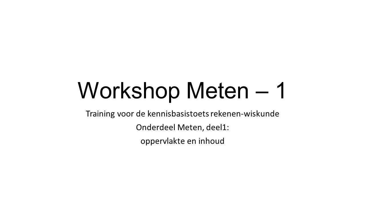 Workshop Meten – 1 Training voor de kennisbasistoets rekenen-wiskunde Onderdeel Meten, deel1: oppervlakte en inhoud