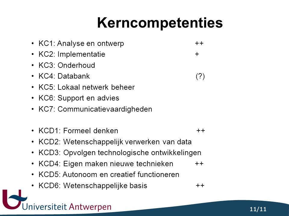 11/11 Kerncompetenties KC1: Analyse en ontwerp++ KC2: Implementatie+ KC3: Onderhoud KC4: Databank ( ) KC5: Lokaal netwerk beheer KC6: Support en advies KC7: Communicatievaardigheden KCD1: Formeel denken ++ KCD2: Wetenschappelijk verwerken van data KCD3: Opvolgen technologische ontwikkelingen KCD4: Eigen maken nieuwe technieken++ KCD5: Autonoom en creatief functioneren KCD6: Wetenschappelijke basis ++