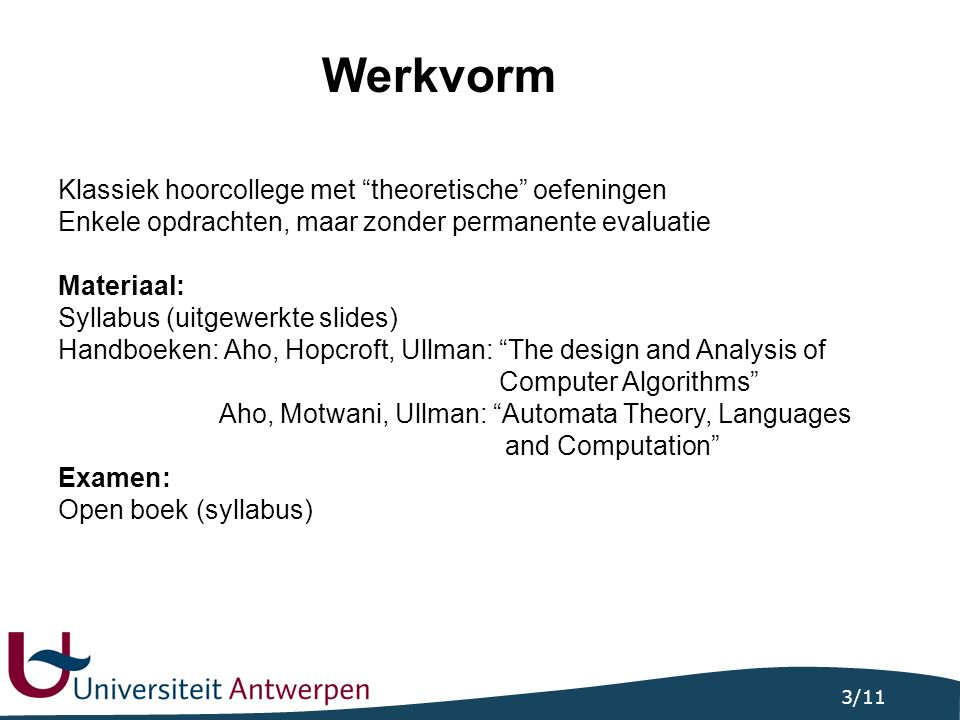 3/11 Werkvorm Klassiek hoorcollege met theoretische oefeningen Enkele opdrachten, maar zonder permanente evaluatie Materiaal: Syllabus (uitgewerkte slides) Handboeken: Aho, Hopcroft, Ullman: The design and Analysis of Computer Algorithms Aho, Motwani, Ullman: Automata Theory, Languages and Computation Examen: Open boek (syllabus)