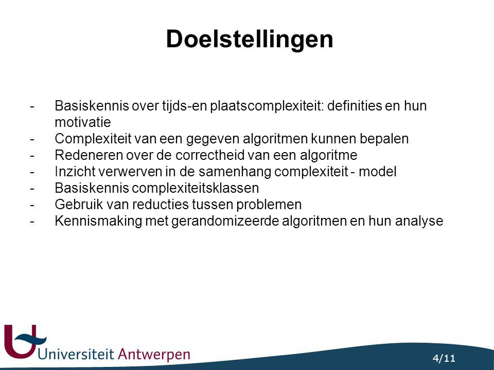 4/11 Doelstellingen -Basiskennis over tijds-en plaatscomplexiteit: definities en hun motivatie -Complexiteit van een gegeven algoritmen kunnen bepalen -Redeneren over de correctheid van een algoritme -Inzicht verwerven in de samenhang complexiteit - model -Basiskennis complexiteitsklassen -Gebruik van reducties tussen problemen -Kennismaking met gerandomizeerde algoritmen en hun analyse