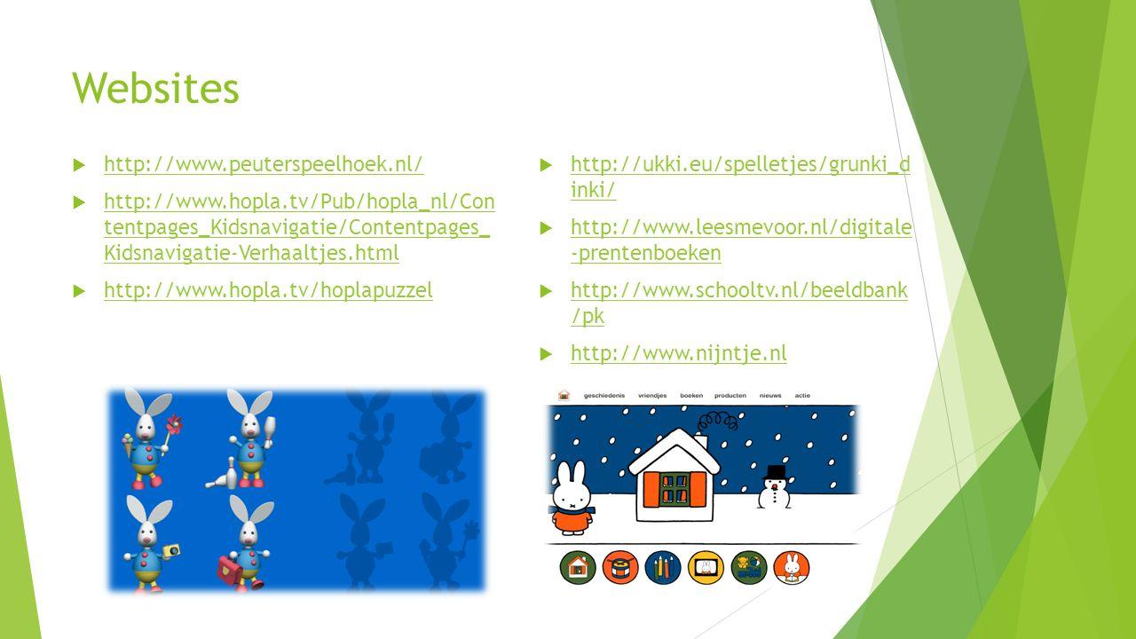 Websites  http://www.peuterspeelhoek.nl/ http://www.peuterspeelhoek.nl/  http://www.hopla.tv/Pub/hopla_nl/Con tentpages_Kidsnavigatie/Contentpages_ Kidsnavigatie-Verhaaltjes.html http://www.hopla.tv/Pub/hopla_nl/Con tentpages_Kidsnavigatie/Contentpages_ Kidsnavigatie-Verhaaltjes.html  http://www.hopla.tv/hoplapuzzel http://www.hopla.tv/hoplapuzzel  http://ukki.eu/spelletjes/grunki_d inki/ http://ukki.eu/spelletjes/grunki_d inki/  http://www.leesmevoor.nl/digitale -prentenboeken http://www.leesmevoor.nl/digitale -prentenboeken  http://www.schooltv.nl/beeldbank /pk http://www.schooltv.nl/beeldbank /pk  http://www.nijntje.nl http://www.nijntje.nl
