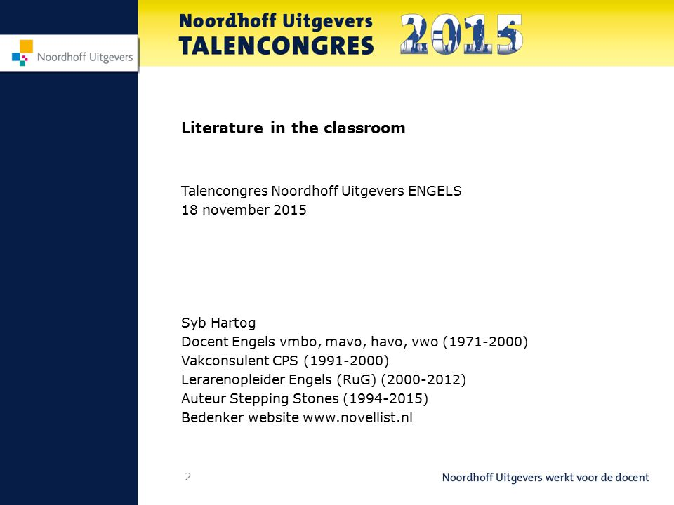 2 Literature in the classroom Talencongres Noordhoff Uitgevers ENGELS 18 november 2015 Syb Hartog Docent Engels vmbo, mavo, havo, vwo (1971-2000) Vakc