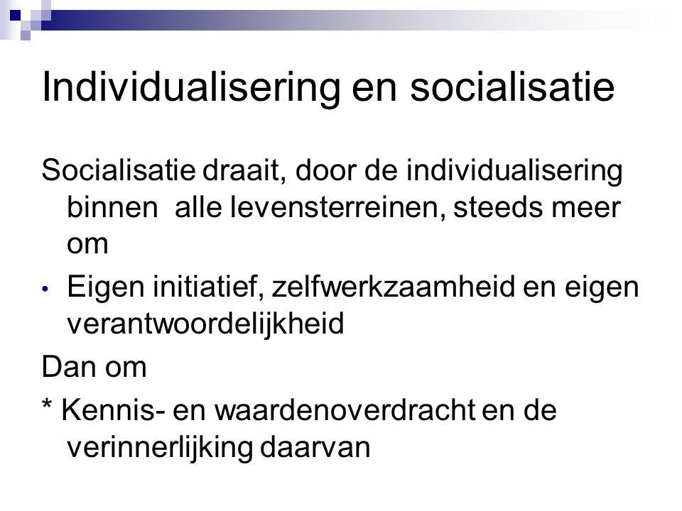 Individualisering en socialisatie Socialisatie draait, door de individualisering binnen alle levensterreinen, steeds meer om Eigen initiatief, zelfwerkzaamheid en eigen verantwoordelijkheid Dan om * Kennis- en waardenoverdracht en de verinnerlijking daarvan