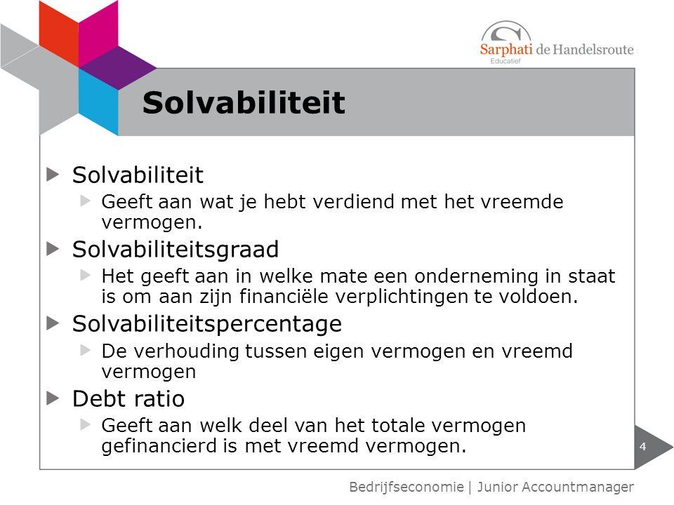 Solvabiliteit Geeft aan wat je hebt verdiend met het vreemde vermogen. Solvabiliteitsgraad Het geeft aan in welke mate een onderneming in staat is om
