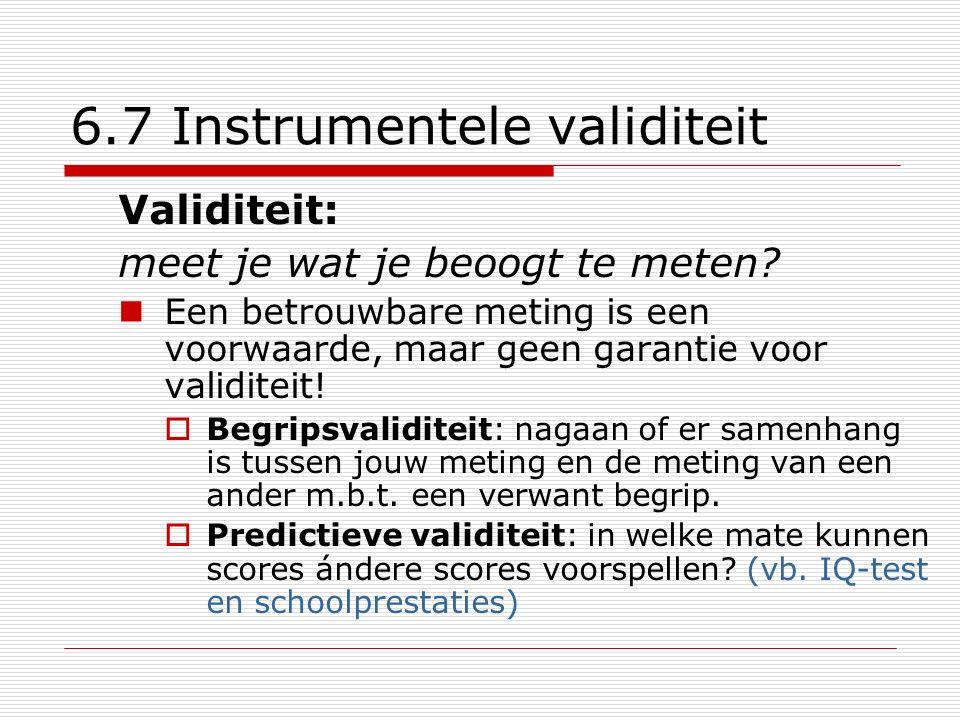 6.7 Instrumentele validiteit Validiteit: meet je wat je beoogt te meten? Een betrouwbare meting is een voorwaarde, maar geen garantie voor validiteit!