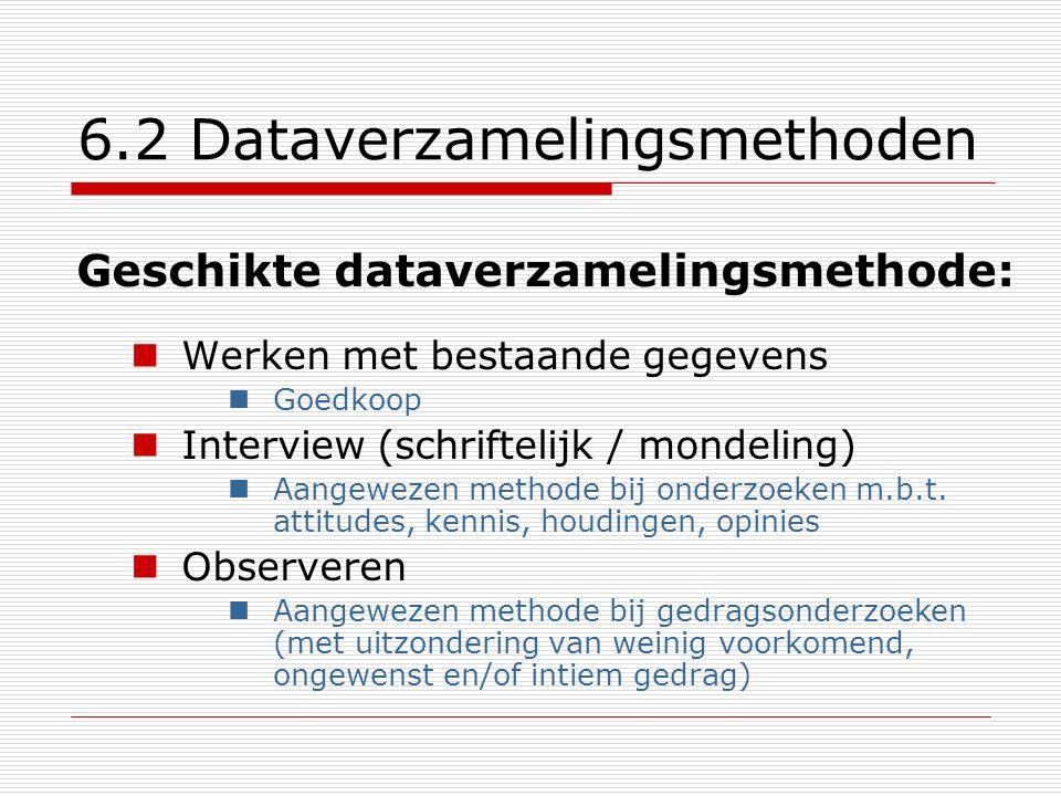 6.2 Dataverzamelingsmethoden Geschikte dataverzamelingsmethode: Werken met bestaande gegevens Goedkoop Interview (schriftelijk / mondeling) Aangewezen