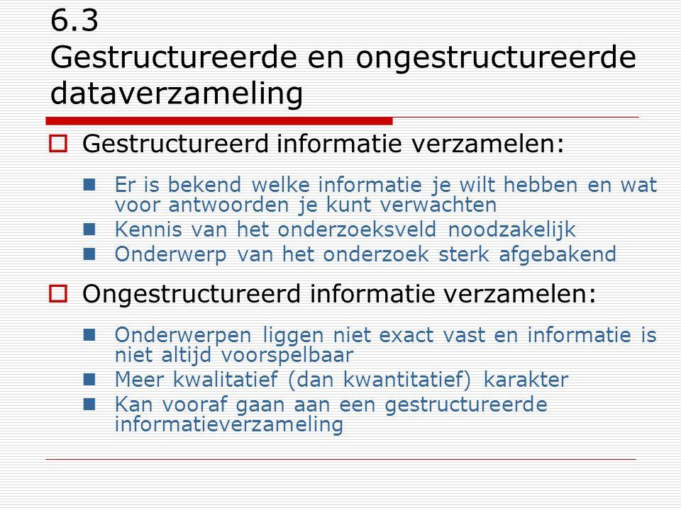 6.4 Directe & indirecte dataverzameling Directe of indirecte vraagstelling:  afhankelijk van het onderwerp van je onderzoek: Directe informatieverzameling: ( Wat is je inkomen? ) Meest nauwkeurig… Indirecte informatieverzameling: ( Verdien je meer of minder dan modaal? Of: In welke wijk van Rotterdam woon je? ) Let op: Meet ik wel wat ik beoog te meten?