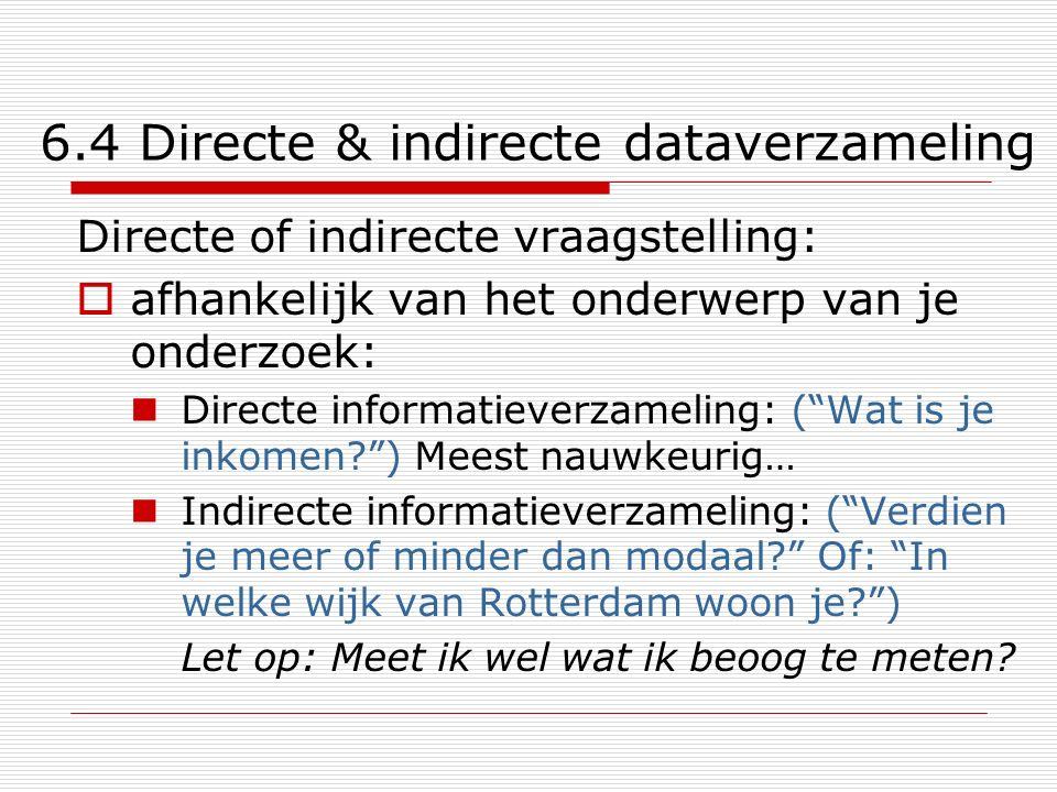 6.4 Directe & indirecte dataverzameling Directe of indirecte vraagstelling:  afhankelijk van het onderwerp van je onderzoek: Directe informatieverzam