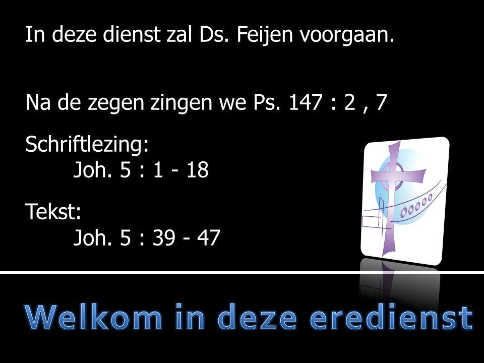 In deze dienst zal Ds. Feijen voorgaan. Na de zegen zingen we Ps. 147 : 2, 7 Schriftlezing: Joh. 5 : 1 - 18 Tekst: Joh. 5 : 39 - 47