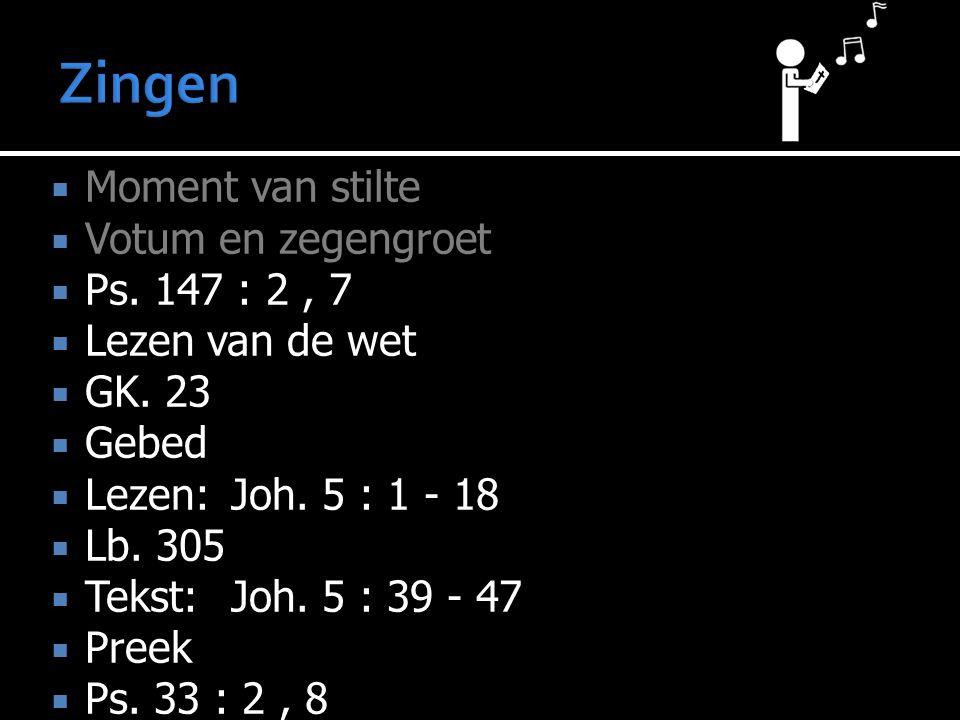  Moment van stilte  Votum en zegengroet  Ps. 147 : 2, 7  Lezen van de wet  GK. 23  Gebed  Lezen:Joh. 5 : 1 - 18  Lb. 305  Tekst:Joh. 5 : 39 -