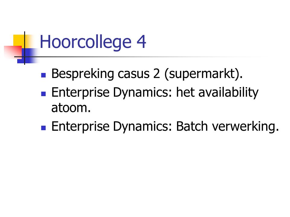 Hoorcollege 4 Bespreking casus 2 (supermarkt). Enterprise Dynamics: het availability atoom.