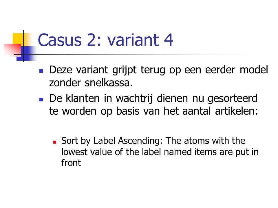 Casus 2: variant 4 Deze variant grijpt terug op een eerder model zonder snelkassa. De klanten in wachtrij dienen nu gesorteerd te worden op basis van