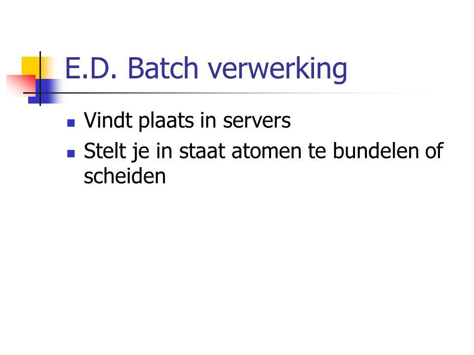 E.D. Batch verwerking Vindt plaats in servers Stelt je in staat atomen te bundelen of scheiden