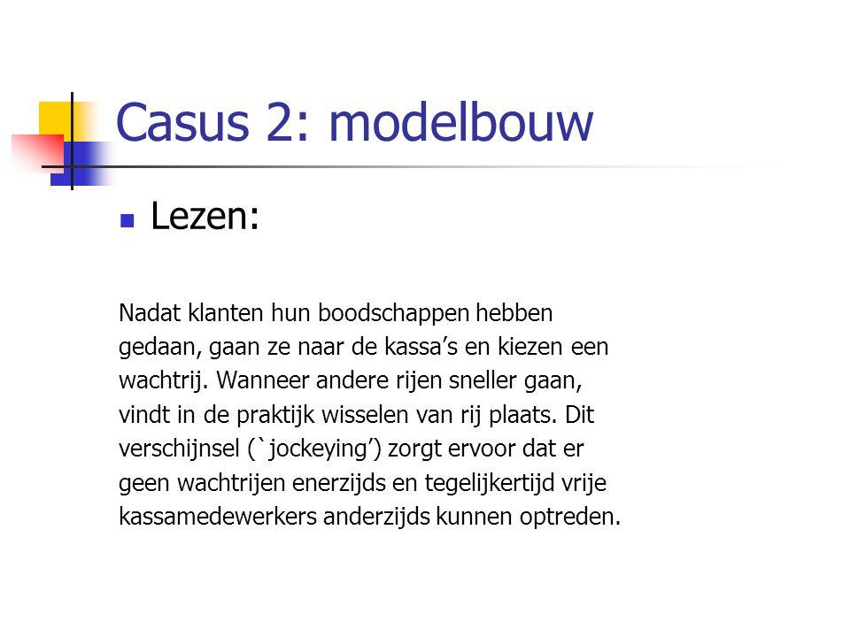Casus 2: modelbouw Lezen: Nadat klanten hun boodschappen hebben gedaan, gaan ze naar de kassa's en kiezen een wachtrij. Wanneer andere rijen sneller g