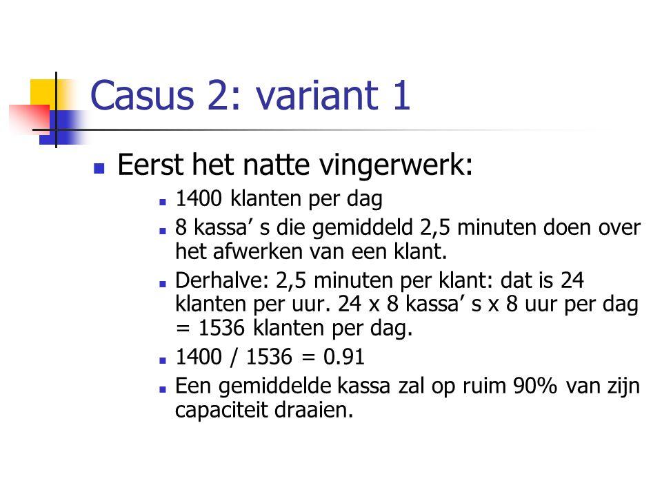 Casus 2: variant 1 Eerst het natte vingerwerk: 1400 klanten per dag 8 kassa' s die gemiddeld 2,5 minuten doen over het afwerken van een klant. Derhalv