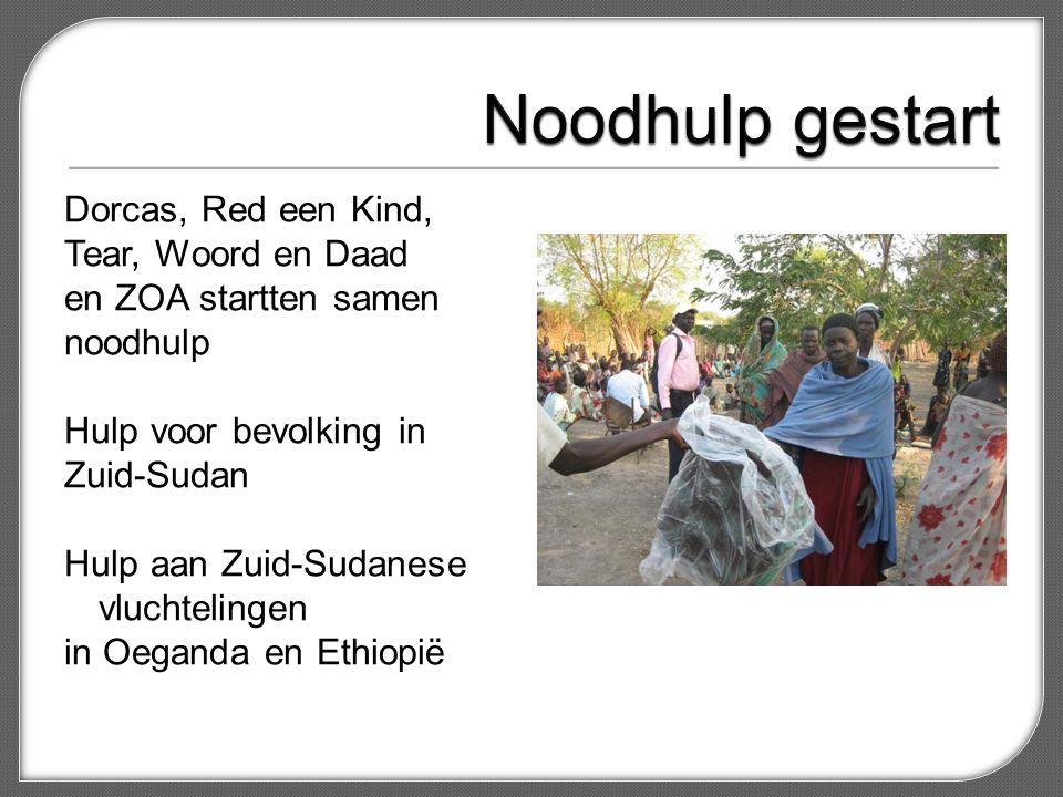Dorcas, Red een Kind, Tear, Woord en Daad en ZOA startten samen noodhulp Hulp voor bevolking in Zuid-Sudan Hulp aan Zuid-Sudanese vluchtelingen in Oeganda en Ethiopië