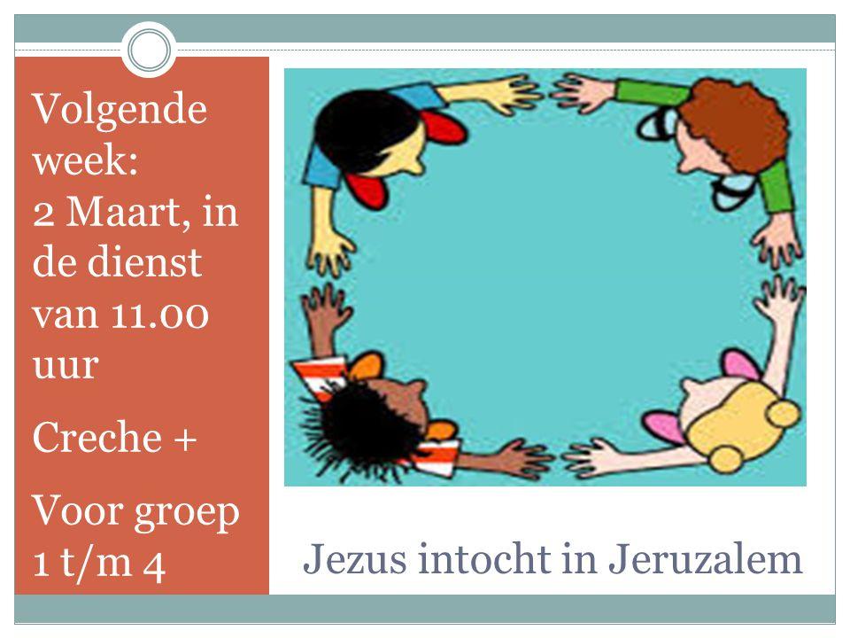 Jezus intocht in Jeruzalem Volgende week: 2 Maart, in de dienst van 11.00 uur Creche + Voor groep 1 t/m 4