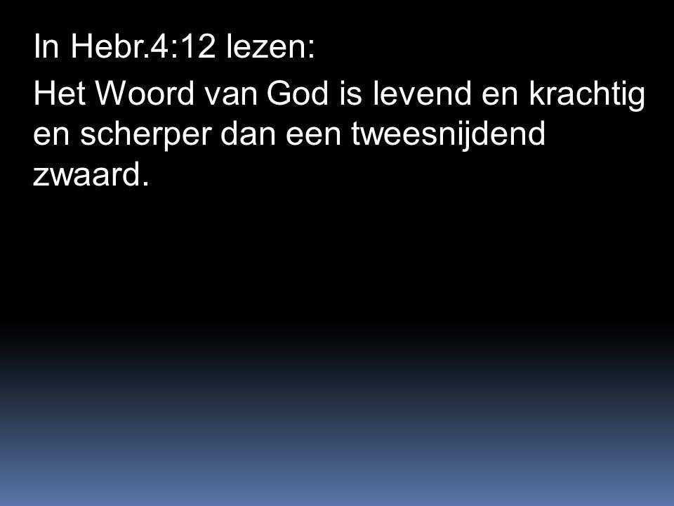 In Hebr.4:12 lezen: Het Woord van God is levend en krachtig en scherper dan een tweesnijdend zwaard.