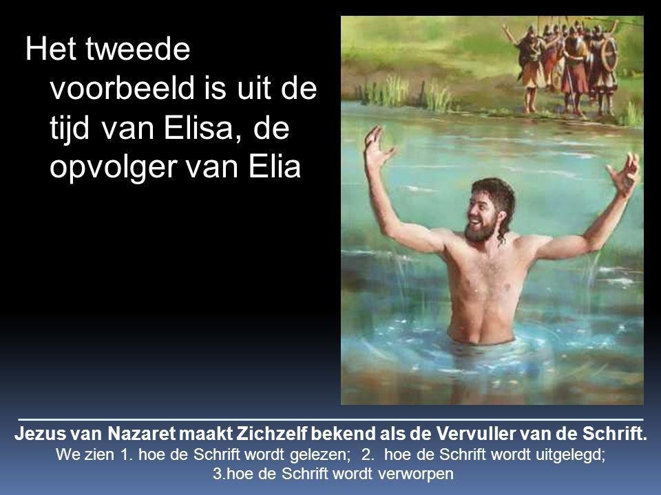 Het tweede voorbeeld is uit de tijd van Elisa, de opvolger van Elia Jezus van Nazaret maakt Zichzelf bekend als de Vervuller van de Schrift.