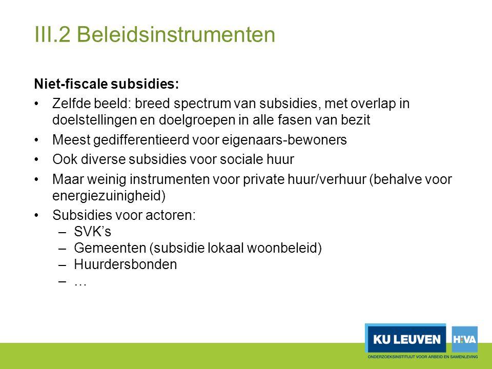 III.2 Beleidsinstrumenten Niet-fiscale subsidies: Zelfde beeld: breed spectrum van subsidies, met overlap in doelstellingen en doelgroepen in alle fasen van bezit Meest gedifferentieerd voor eigenaars-bewoners Ook diverse subsidies voor sociale huur Maar weinig instrumenten voor private huur/verhuur (behalve voor energiezuinigheid) Subsidies voor actoren: –SVK's –Gemeenten (subsidie lokaal woonbeleid) –Huurdersbonden –…