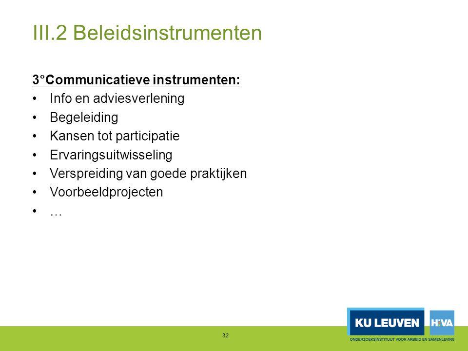 III.2 Beleidsinstrumenten 3°Communicatieve instrumenten: Info en adviesverlening Begeleiding Kansen tot participatie Ervaringsuitwisseling Verspreiding van goede praktijken Voorbeeldprojecten … 32