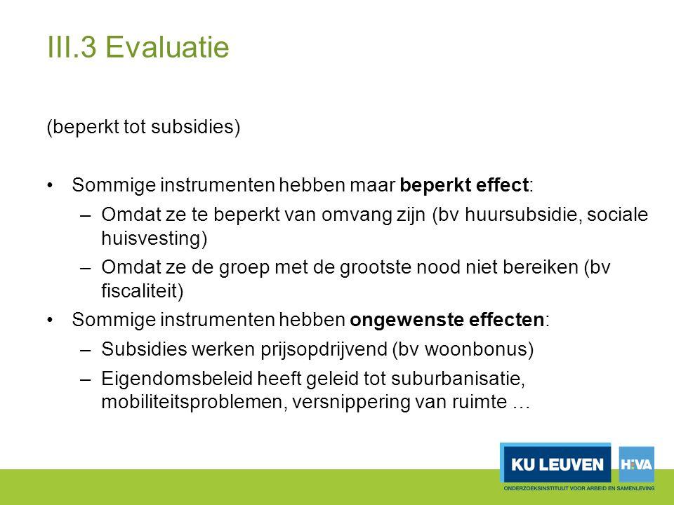 III.3 Evaluatie (beperkt tot subsidies) Sommige instrumenten hebben maar beperkt effect: –Omdat ze te beperkt van omvang zijn (bv huursubsidie, sociale huisvesting) –Omdat ze de groep met de grootste nood niet bereiken (bv fiscaliteit) Sommige instrumenten hebben ongewenste effecten: –Subsidies werken prijsopdrijvend (bv woonbonus) –Eigendomsbeleid heeft geleid tot suburbanisatie, mobiliteitsproblemen, versnippering van ruimte …