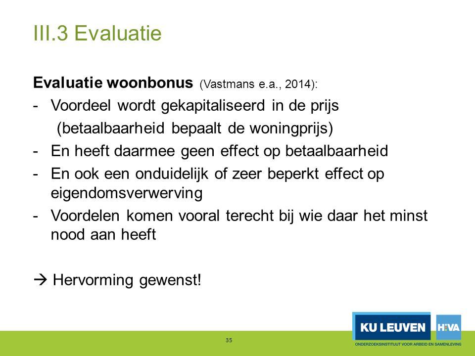 III.3 Evaluatie Evaluatie woonbonus (Vastmans e.a., 2014): -Voordeel wordt gekapitaliseerd in de prijs (betaalbaarheid bepaalt de woningprijs) -En heeft daarmee geen effect op betaalbaarheid -En ook een onduidelijk of zeer beperkt effect op eigendomsverwerving -Voordelen komen vooral terecht bij wie daar het minst nood aan heeft  Hervorming gewenst.
