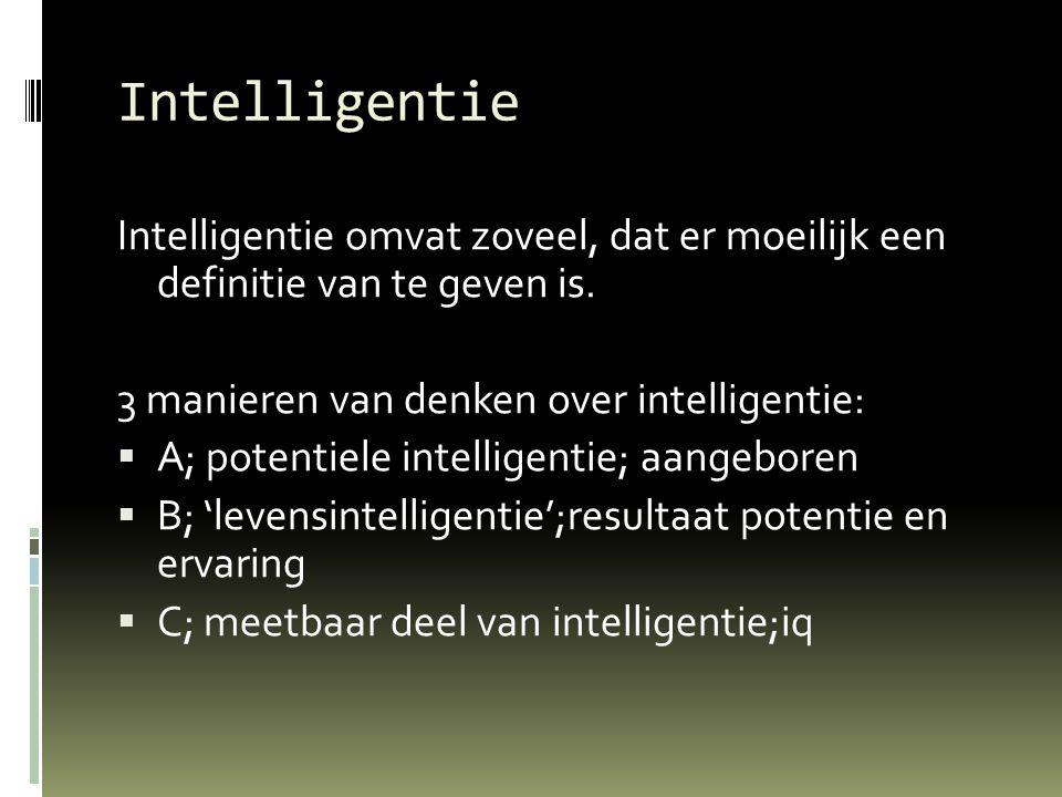 Intelligentie Intelligentie omvat zoveel, dat er moeilijk een definitie van te geven is. 3 manieren van denken over intelligentie:  A; potentiele int