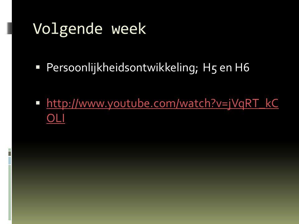 Volgende week  Persoonlijkheidsontwikkeling; H5 en H6  http://www.youtube.com/watch?v=jVqRT_kC OLI http://www.youtube.com/watch?v=jVqRT_kC OLI