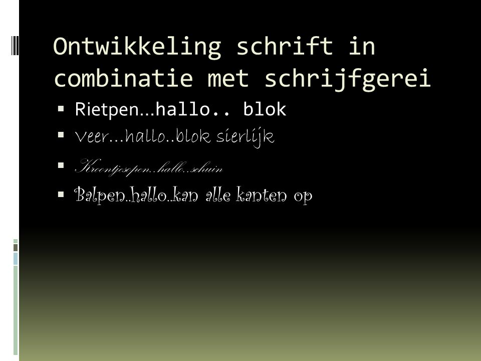Ontwikkeling schrift in combinatie met schrijfgerei  Rietpen… hallo.. blok  Veer…hallo..blok sierlijk  Kroontjesopen..hallo..schuin  Balpen..hallo