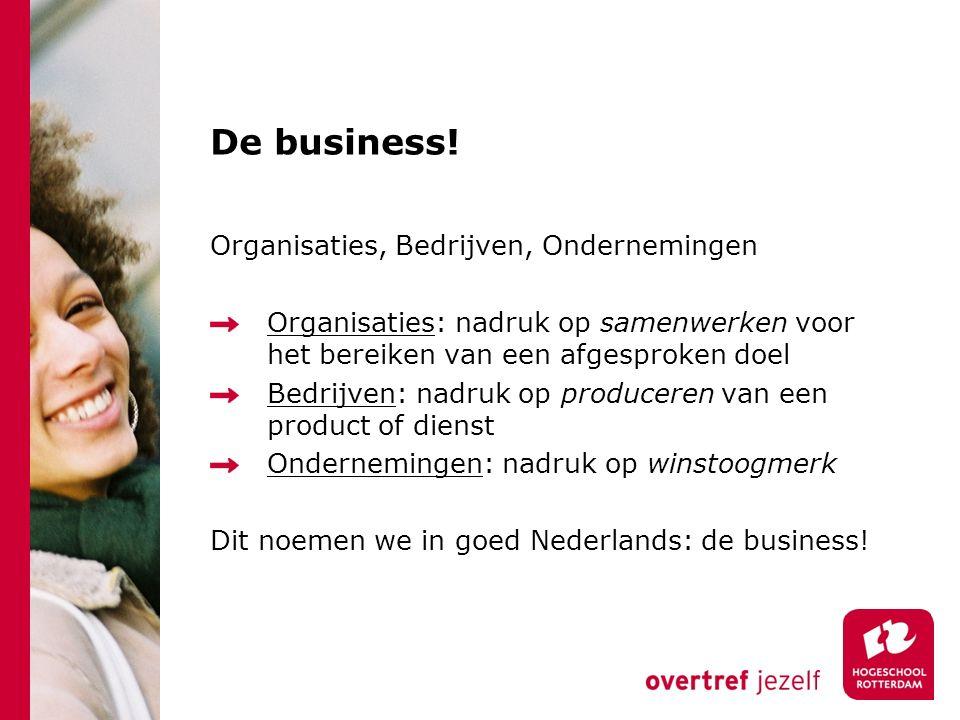 De business! Organisaties, Bedrijven, Ondernemingen Organisaties: nadruk op samenwerken voor het bereiken van een afgesproken doel Bedrijven: nadruk o