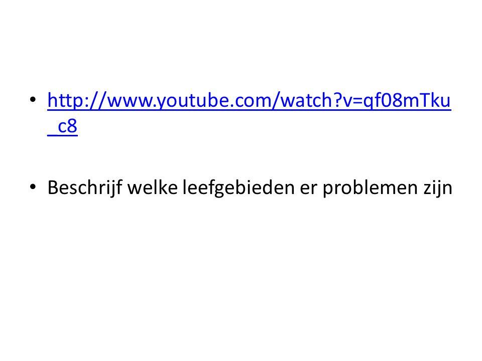 http://www.youtube.com/watch v=qf08mTku _c8 http://www.youtube.com/watch v=qf08mTku _c8 Beschrijf welke leefgebieden er problemen zijn