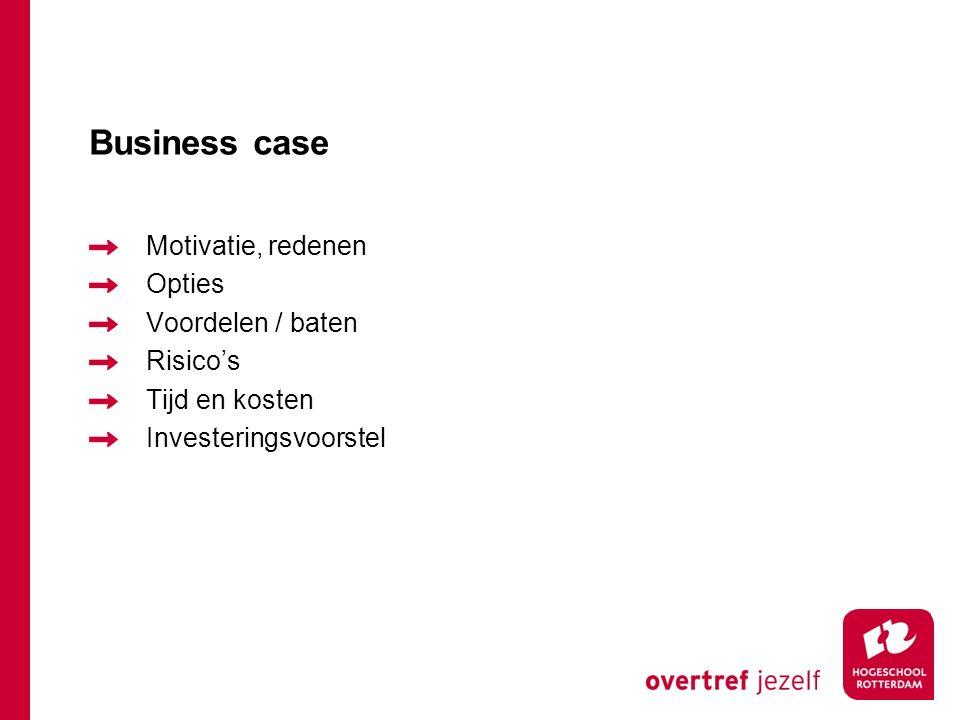 Business case Motivatie, redenen Opties Voordelen / baten Risico's Tijd en kosten Investeringsvoorstel