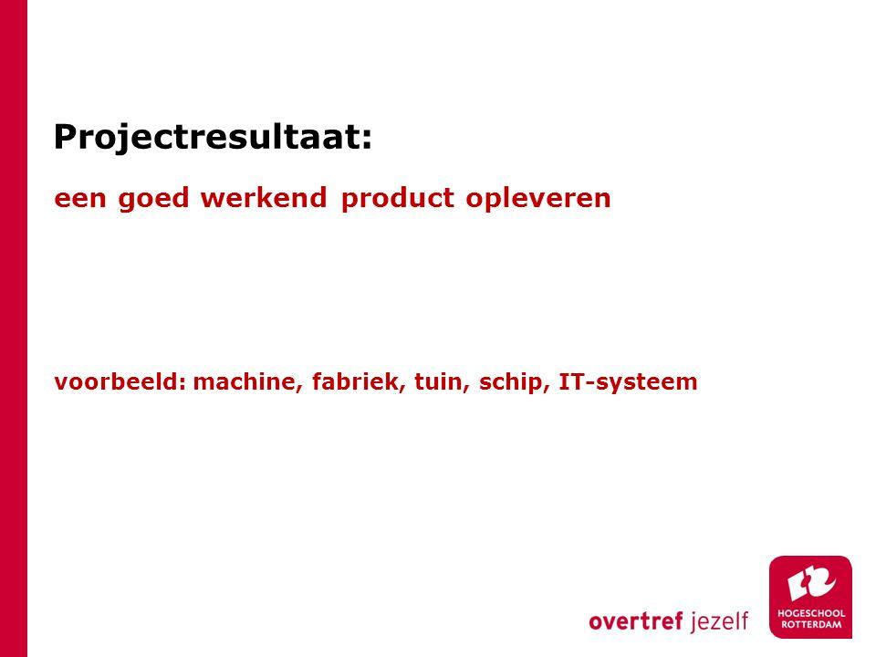 Projectresultaat: een goed werkend product opleveren voorbeeld: machine, fabriek, tuin, schip, IT-systeem