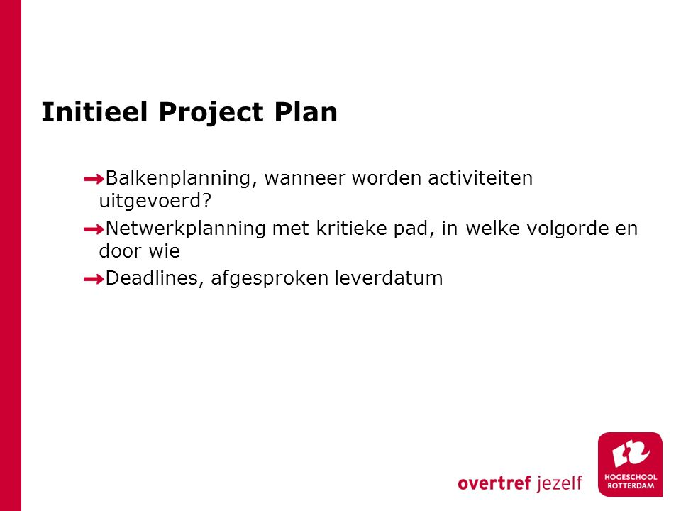 Initieel Project Plan Balkenplanning, wanneer worden activiteiten uitgevoerd? Netwerkplanning met kritieke pad, in welke volgorde en door wie Deadline