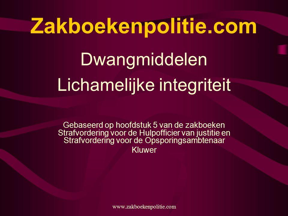 www.zakboekenpolitie.com Zakboekenpolitie.com Dwangmiddelen Lichamelijke integriteit Gebaseerd op hoofdstuk 5 van de zakboeken Strafvordering voor de Hulpofficier van justitie en Strafvordering voor de Opsporingsambtenaar Kluwer