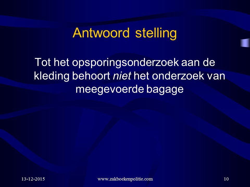 13-12-2015www.zakboekenpolitie.com10 Antwoord stelling Tot het opsporingsonderzoek aan de kleding behoort niet het onderzoek van meegevoerde bagage