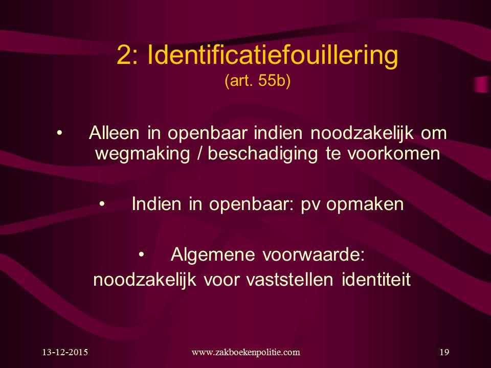 13-12-2015www.zakboekenpolitie.com19 2: Identificatiefouillering (art. 55b) Alleen in openbaar indien noodzakelijk om wegmaking / beschadiging te voor