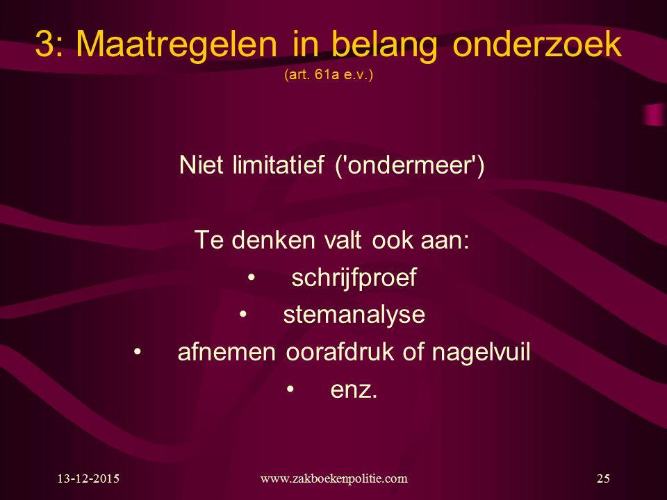 13-12-2015www.zakboekenpolitie.com25 3: Maatregelen in belang onderzoek (art. 61a e.v.) Niet limitatief ('ondermeer') Te denken valt ook aan: schrijfp
