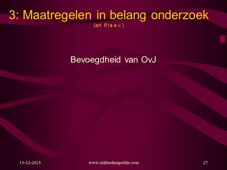13-12-2015www.zakboekenpolitie.com27 3: Maatregelen in belang onderzoek (art. 61a e.v.) Bevoegdheid van OvJ