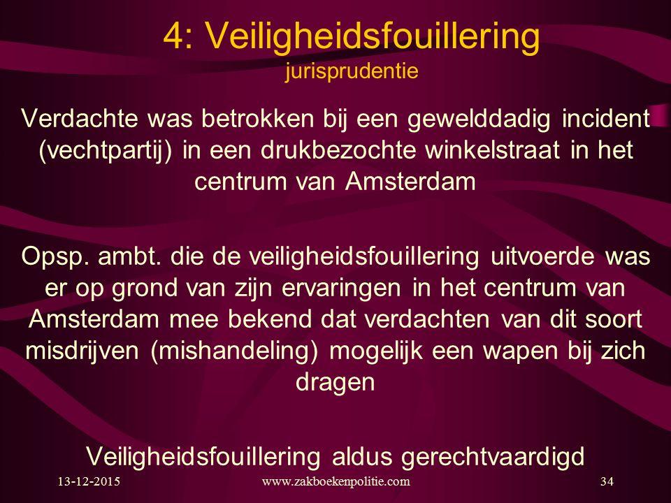 13-12-201534 4: Veiligheidsfouillering jurisprudentie Verdachte was betrokken bij een gewelddadig incident (vechtpartij) in een drukbezochte winkelstraat in het centrum van Amsterdam Opsp.