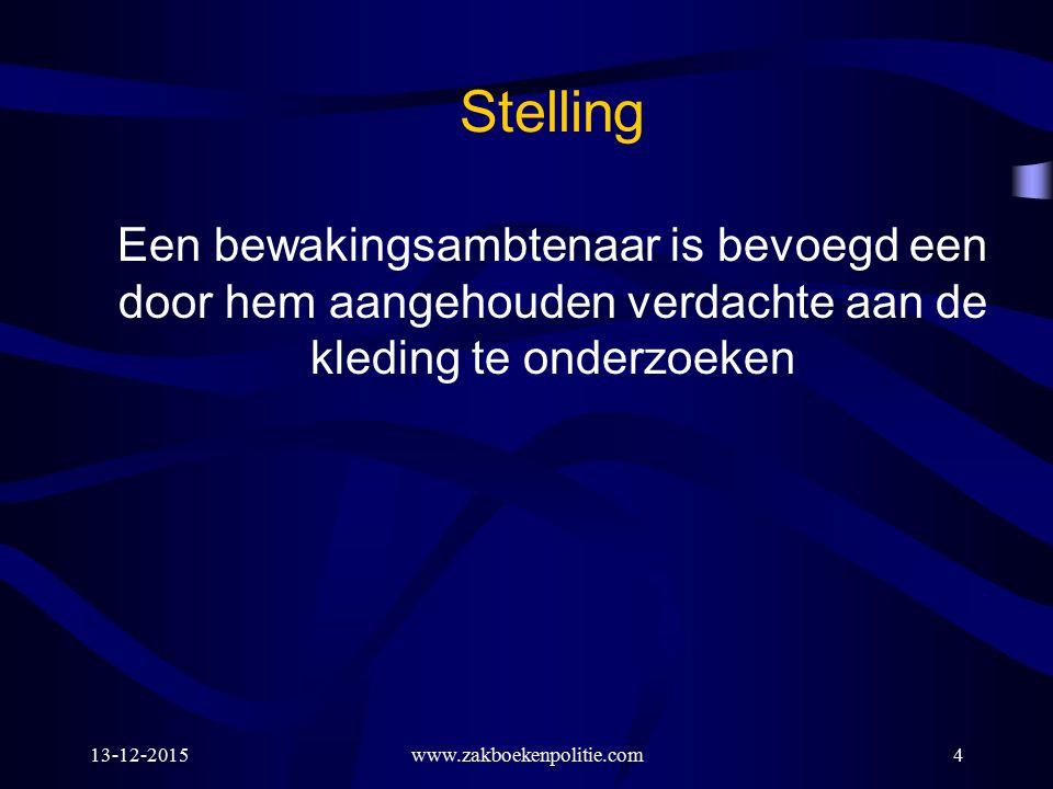 13-12-2015www.zakboekenpolitie.com4 Een bewakingsambtenaar is bevoegd een door hem aangehouden verdachte aan de kleding te onderzoeken Stelling