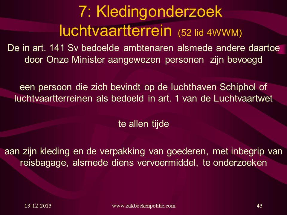 13-12-2015www.zakboekenpolitie.com45 7: Kledingonderzoek luchtvaartterrein (52 lid 4WWM) De in art. 141 Sv bedoelde ambtenaren alsmede andere daartoe