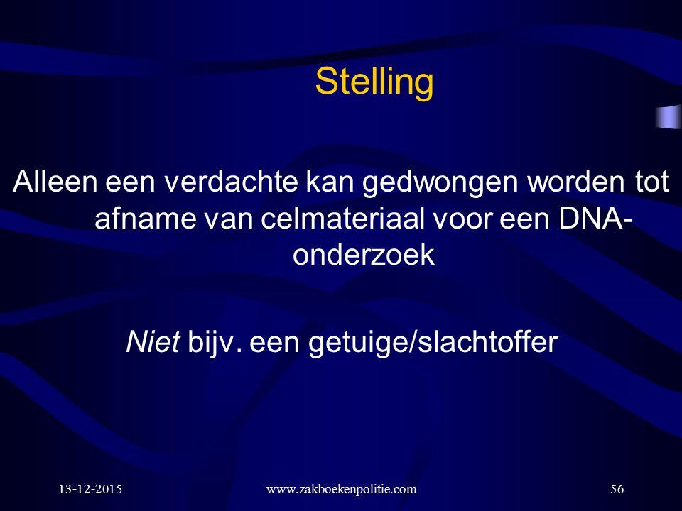 13-12-2015www.zakboekenpolitie.com56 Stelling Alleen een verdachte kan gedwongen worden tot afname van celmateriaal voor een DNA- onderzoek Niet bijv.