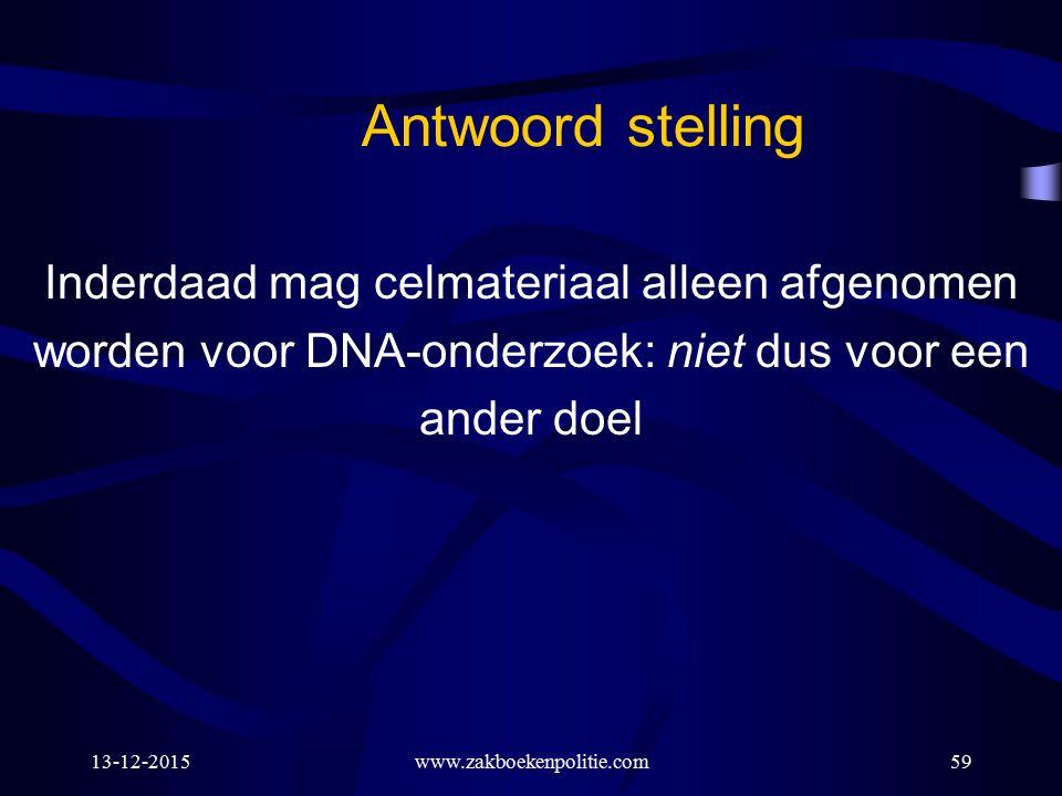 13-12-2015www.zakboekenpolitie.com59 Antwoord stelling Inderdaad mag celmateriaal alleen afgenomen worden voor DNA-onderzoek: niet dus voor een ander